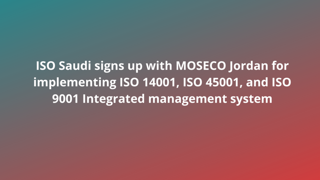 ISO Saudi signs up with MOSECO Jordan for implementing ISO 14001, ISO 45001, and ISO 9001 Integrated management system